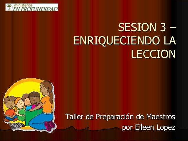 SESION 3 – ENRIQUECIENDO LA LECCION Taller de Preparación de Maestros por Eileen Lopez