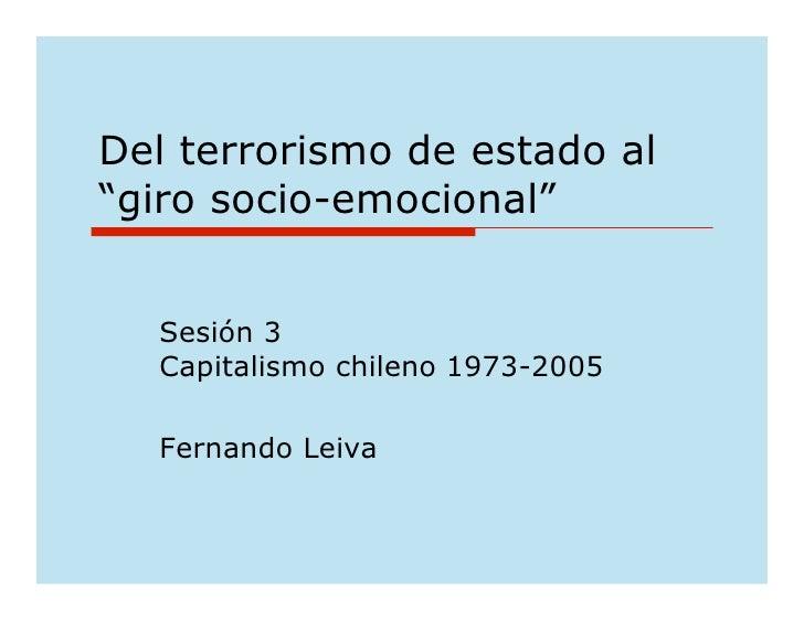"Del terrorismo de estado al ""giro socio-emocional""     Sesión 3   Capitalismo chileno 1973-2005    Fernando Leiva"
