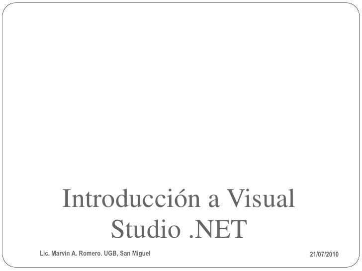 Introducción a Visual             Studio .NET Lic. Marvin A. Romero. UGB, San Miguel   21/07/2010