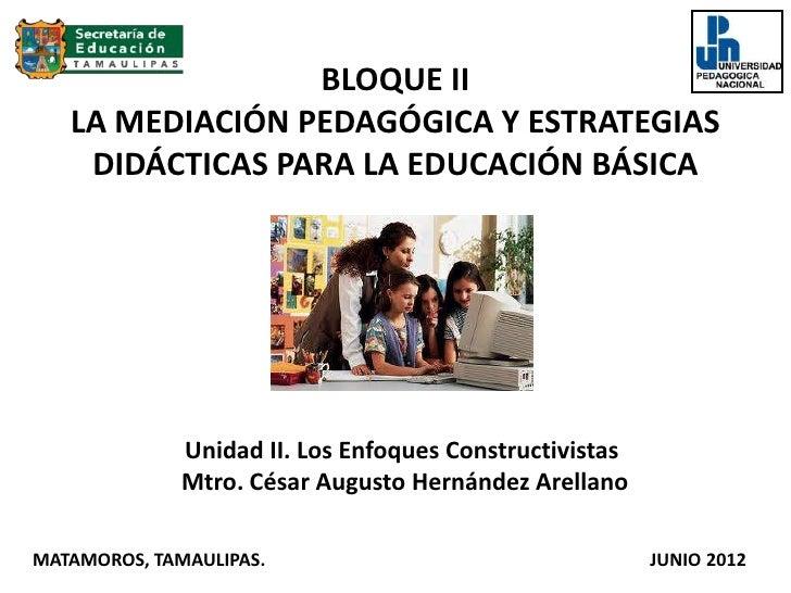 BLOQUE II   LA MEDIACIÓN PEDAGÓGICA Y ESTRATEGIAS    DIDÁCTICAS PARA LA EDUCACIÓN BÁSICA              Unidad II. Los Enfoq...