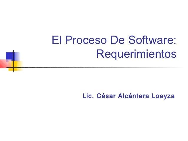 El Proceso De Software:        Requerimientos     Lic. César Alcántara Loayza