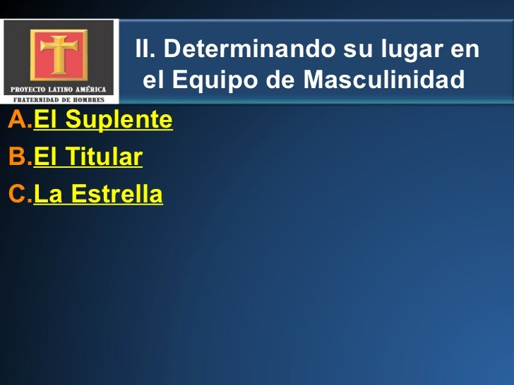 II. Determinando su lugar en el Equipo de Masculinidad  <ul><li>El Suplente </li></ul><ul><li>El Titular </li></ul><ul><li...