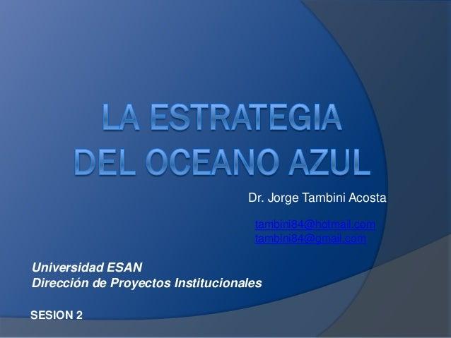 Dr. Jorge Tambini Acosta SESION 2 tambini84@hotmail.com tambini84@gmail.com Universidad ESAN Dirección de Proyectos Instit...
