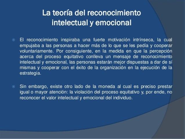 La teoría del reconocimiento intelectual y emocional  El reconocimiento inspiraba una fuerte motivación intrínseca, la cu...