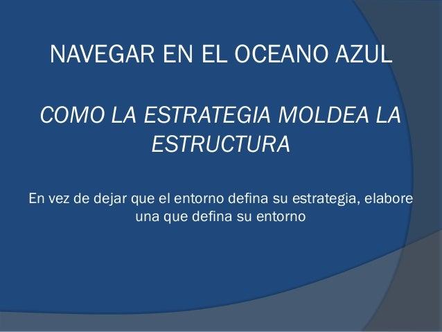 NAVEGAR EN EL OCEANO AZUL COMO LA ESTRATEGIA MOLDEA LA ESTRUCTURA En vez de dejar que el entorno defina su estrategia, ela...