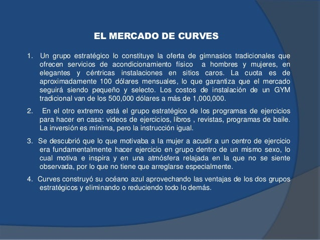 EL MERCADO DE CURVES 1. Un grupo estratégico lo constituye la oferta de gimnasios tradicionales que ofrecen servicios de a...