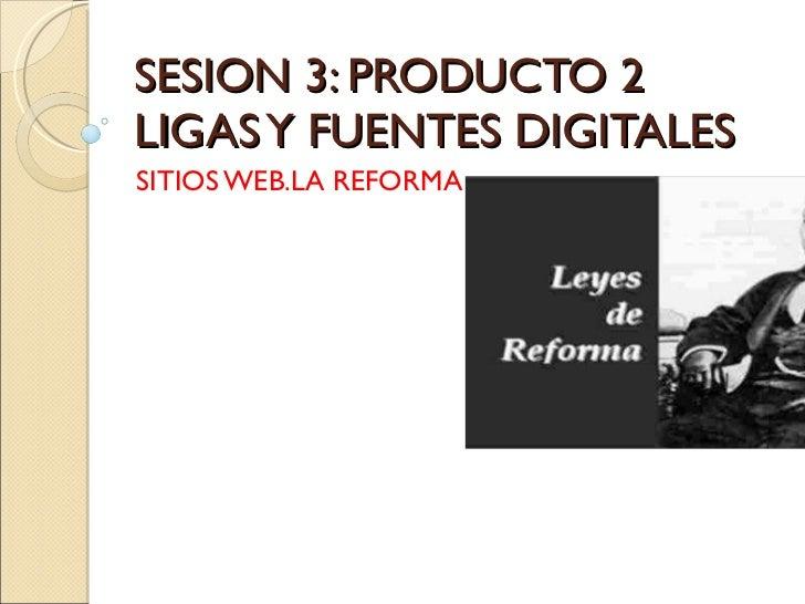 SESION 3: PRODUCTO 2 LIGAS Y FUENTES DIGITALES SITIOS WEB.LA REFORMA
