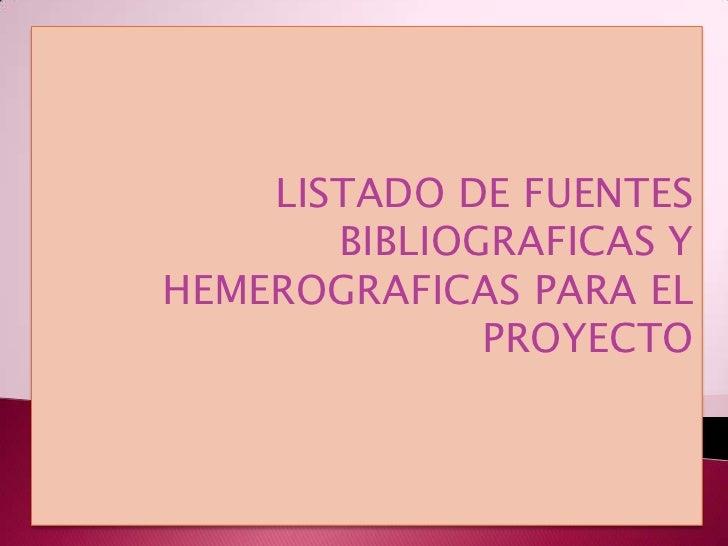LISTADO DE FUENTES BIBLIOGRAFICAS Y HEMEROGRAFICAS PARA EL PROYECTO<br />