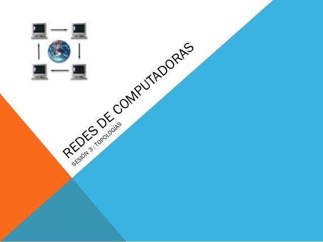 REDES DE COMPUTADORAS  SESIÓN 3 : TOPOLOGÍAS