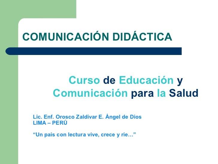 COMUNICACIÓN DIDÁCTICA Curso  de  Educación  y  Comunicación  para  la  Salud Lic. Enf. Orosco Zaldívar E. Ángel de Dios L...