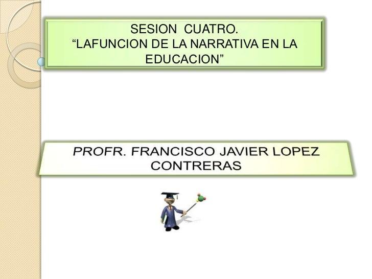 """SESION  CUATRO.<br />""""LAFUNCION DE LA NARRATIVA EN LA EDUCACION"""" <br />PROFR. FRANCISCO JAVIER LOPEZ CONTRERAS <br />"""