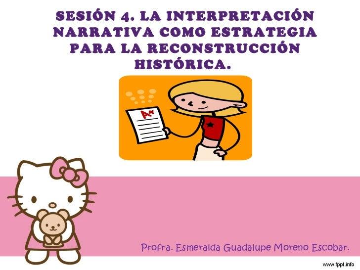 SESIÓN 4. LA INTERPRETACIÓN NARRATIVA COMO ESTRATEGIA PARA LA RECONSTRUCCIÓN HISTÓRICA.  Profra. Esmeralda Guadalupe Moren...