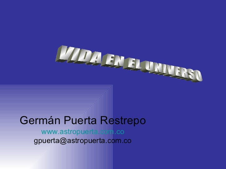 VIDA EN EL UNIVERSO Germ án Puerta Restrepo www. astropuerta .com.co [email_address]