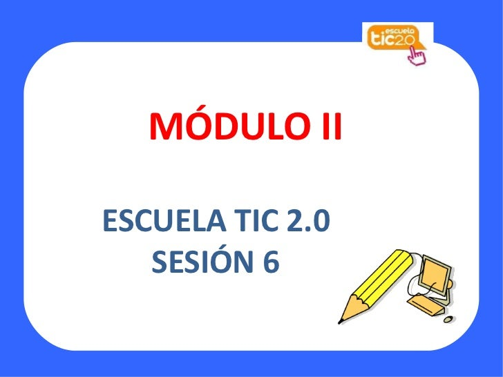 MÓDULO II ESCUELA TIC 2.0 SESIÓN 6 http://eduwiki-virgendelcarmen.wikispaces.com/file/view/TIC2.0.jpg/97545362/TIC2.0.jpg