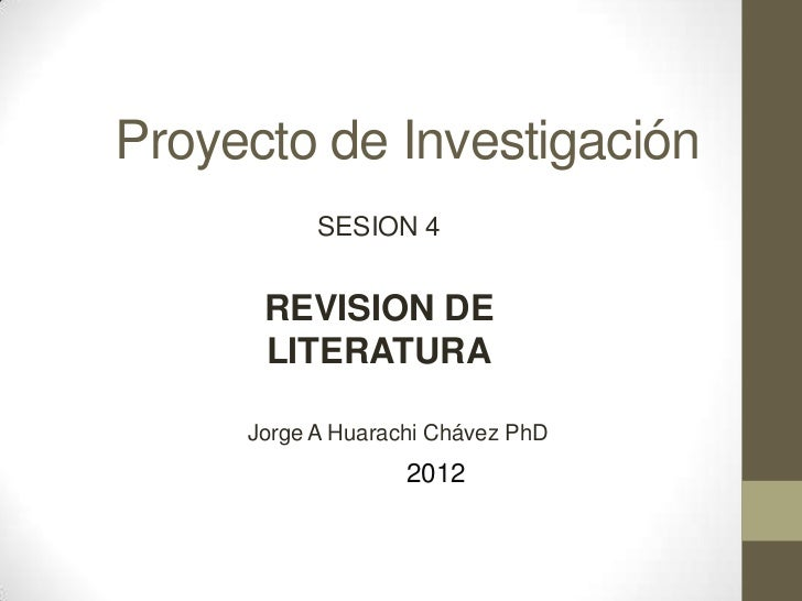 Proyecto de Investigación           SESION 4      REVISION DE      LITERATURA     Jorge A Huarachi Chávez PhD             ...