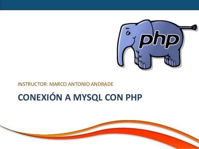 INSTRUCTOR: MARCO ANTONIO ANDRADECONEXIÓN A MYSQL CON PHP