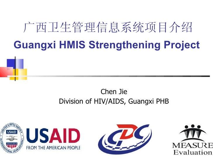 广西卫生管理信息系统项目介绍 Guangxi HMIS Strengthening Project  Chen Jie Division of HIV/AIDS, Guangxi PHB