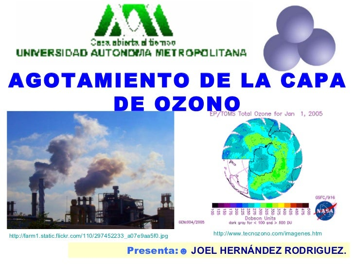 Presenta:☻  JOEL HERNÁNDEZ RODRIGUEZ. AGOTAMIENTO DE LA CAPA DE OZONO http://www.tecnozono.com/imagenes.htm http://farm1.s...