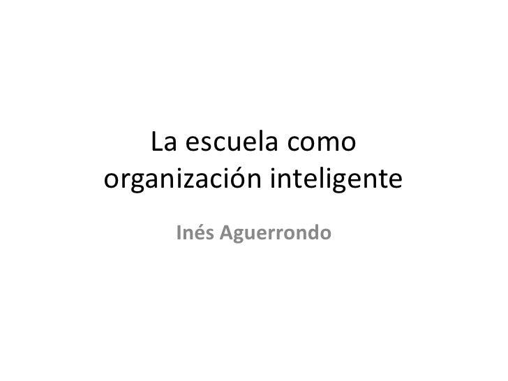 La escuela comoorganización inteligente<br />Inés Aguerrondo<br />