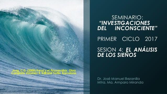 """SEMINARIO: """"INVESTIGACIONES DEL INCONSCIENTE"""" PRIMER CICLO 2017 SESION 4: EL ANÁLISIS DE LOS SIEÑOS Dr. José Manuel Bezani..."""