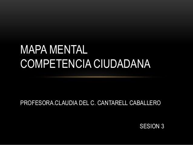 MAPA MENTAL COMPETENCIA CIUDADANA PROFESORA.CLAUDIA DEL C. CANTARELL CABALLERO SESION 3
