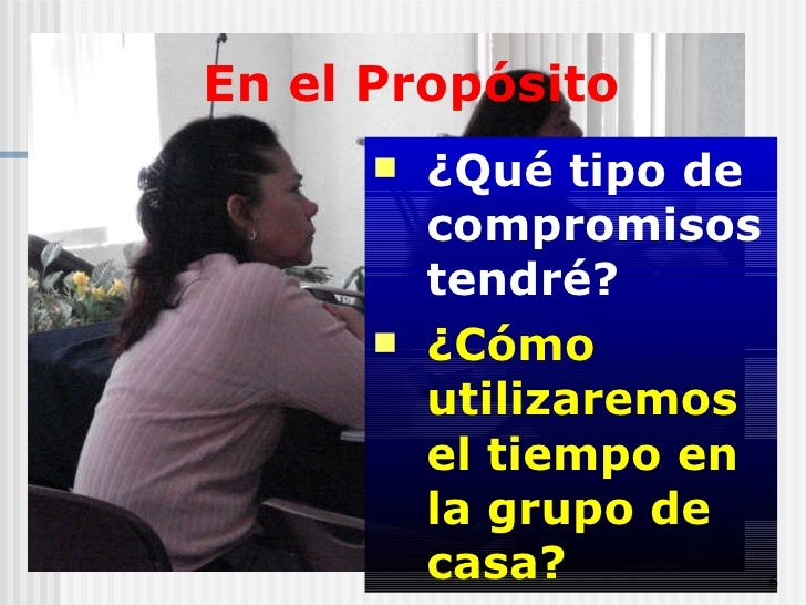 En el Propósito <ul><li>¿Qué tipo de compromisos tendré?   </li></ul><ul><li>¿Cómo utilizaremos el tiempo en la grupo de c...