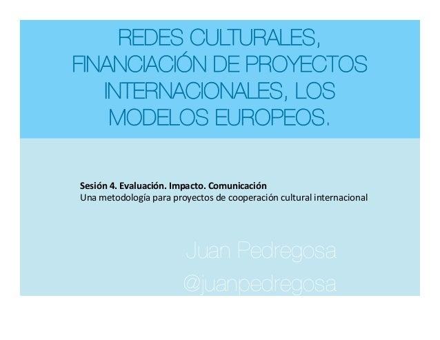 REDES CULTURALES, FINANCIACIÓN DE PROYECTOS INTERNACIONALES, LOS MODELOS EUROPEOS. Juan Pedregosa @juanpedregosa   Sesión...