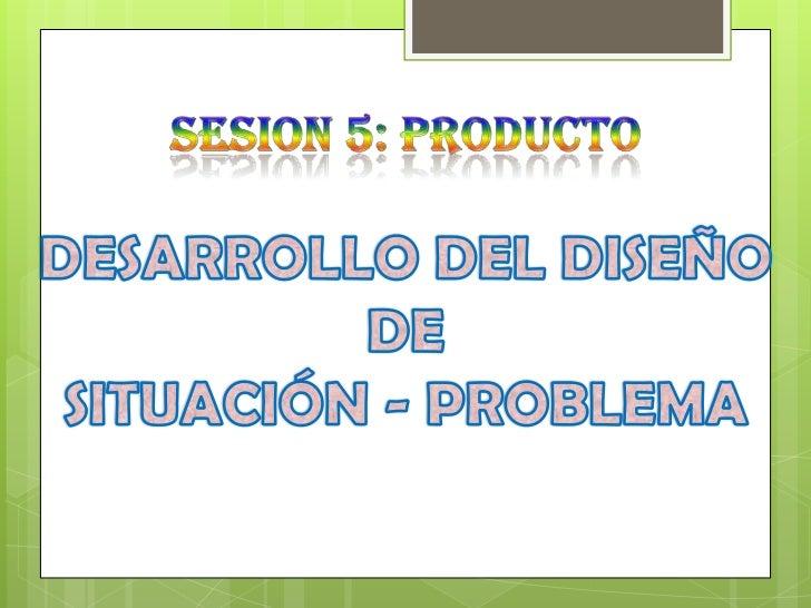 SESION 5: PRODUCTO<br />DESARROLLO DEL DISEÑO<br />DE<br />SITUACIÓN - PROBLEMA<br />