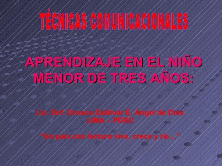 APRENDIZAJE EN EL NIÑO MENOR DE TRES AÑOS: TÉCNICAS COMUNICACIONALES Lic. Enf. Orosco Zaldívar E. Ángel de Dios LIMA – PER...