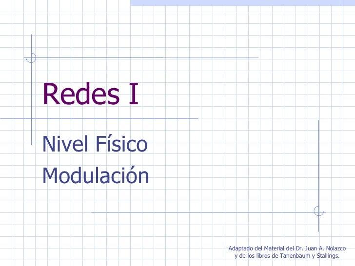 Redes I Nivel Físico Modulación Adaptado del Material del Dr. Juan A. Nolazco y de los libros de Tanenbaum y Stallings.