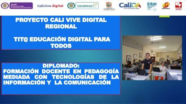 PROYECTO CALI VIVE DIGITAL REGIONAL TIT@ EDUCACIÓN DIGITAL PARA TODOS DIPLOMADO: FORMACIÓN DOCENTE EN PEDAGOGÍA MEDIADA CO...