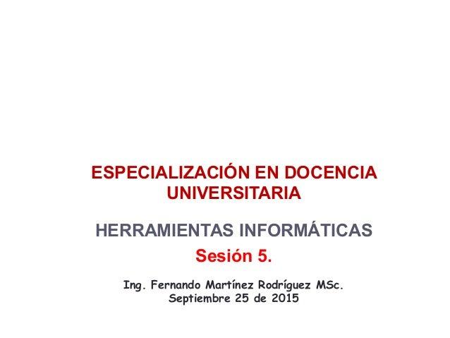 ESPECIALIZACIÓN EN DOCENCIA UNIVERSITARIA HERRAMIENTAS INFORMÁTICAS Sesión 5. Ing. Fernando Martínez Rodríguez MSc. Septie...