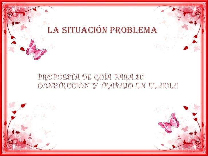 LA SITUACIÓN PROBLEMA PROPUESTA DE GUÍA PARA SU CONSTRUCIÓN Y TRABAJO EN EL AULA