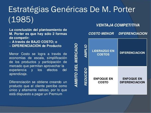 Estratégias Genéricas De M. Porter (1985) La conclusión del planteamiento de M. Porter es que hay sólo 2 formas de competi...
