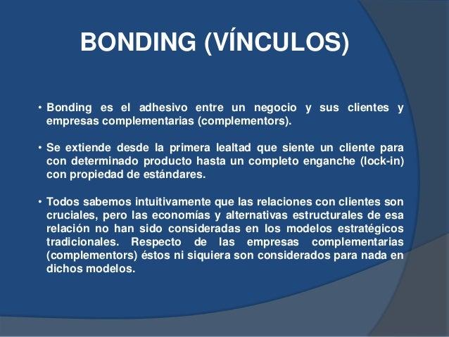 BONDING (VÍNCULOS) • Bonding es el adhesivo entre un negocio y sus clientes y empresas complementarias (complementors). • ...