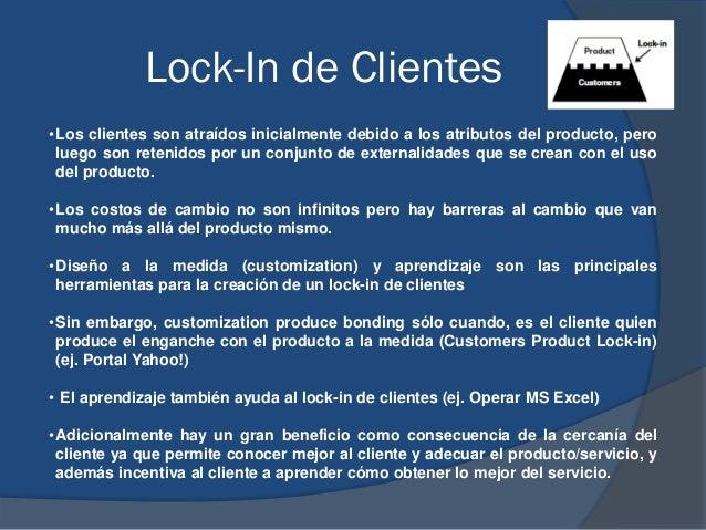 Lock-In de Clientes •Los clientes son atraídos inicialmente debido a los atributos del producto, pero luego son retenidos ...