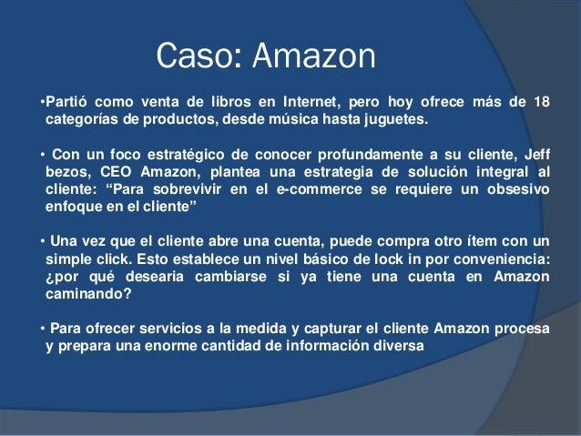Caso: Amazon •Partió como venta de libros en Internet, pero hoy ofrece más de 18 categorías de productos, desde música has...