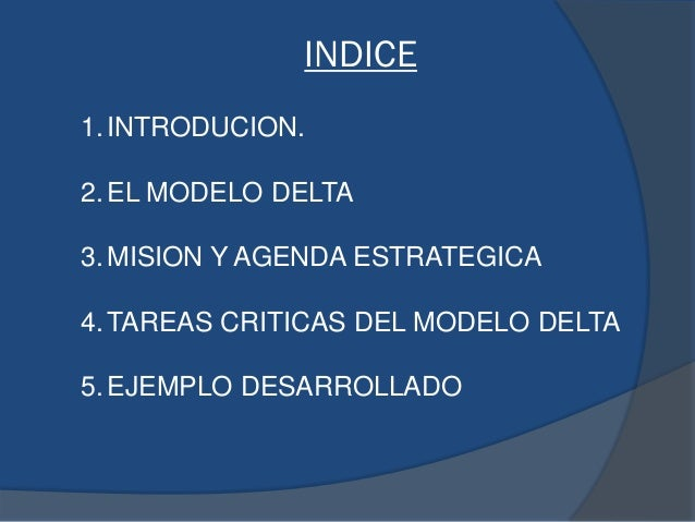 INDICE 1.INTRODUCION. 2.EL MODELO DELTA 3.MISION Y AGENDA ESTRATEGICA 4.TAREAS CRITICAS DEL MODELO DELTA 5.EJEMPLO DESARRO...