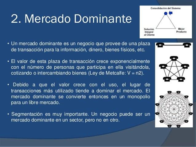 2. Mercado Dominante • Un mercado dominante es un negocio que provee de una plaza de transacción para la información, dine...