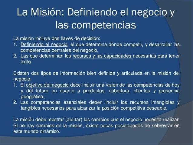 La Misión: Definiendo el negocio y las competencias La misión incluye dos llaves de decisión: 1. Definiendo el negocio, el...