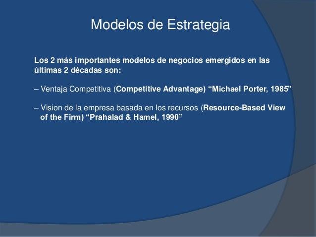 Modelos de Estrategia Los 2 más importantes modelos de negocios emergidos en las últimas 2 décadas son: – Ventaja Competit...