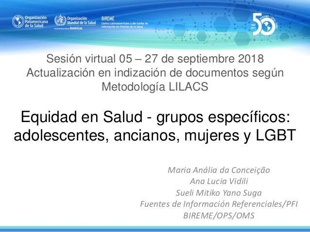 Sesión virtual 05 – 27 de septiembre 2018 Actualización en indización de documentos según Metodología LILACS Equidad en Sa...