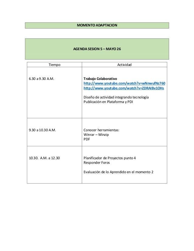 MOMENTO ADAPTACION AGENDA SESION 5 – MAYO 26 Tiempo Actividad 6.30 a 9.30 A.M. Trabajo Colaborativo http://www.youtube.com...