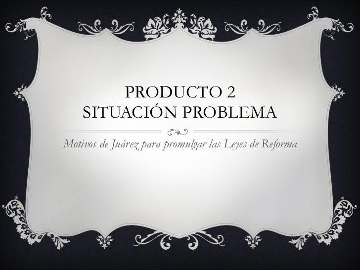 PRODUCTO 2 SITUACIÓN PROBLEMA Motivos de Juárez para promulgar las Leyes de Reforma