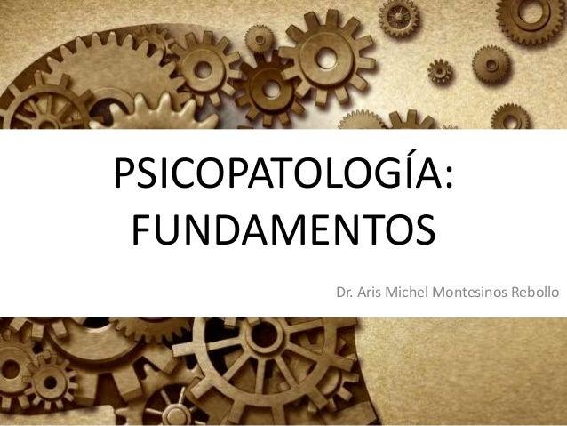 PSICOPATOLOGÍA: FUNDAMENTOS Dr. Aris Michel Montesinos Rebollo