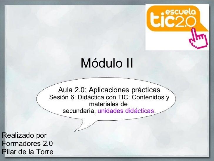 Módulo II Aula 2.0: Aplicaciones prácticas Sesión6 : Didáctica con TIC: Contenidos y materiales de secundaria,  unidades...