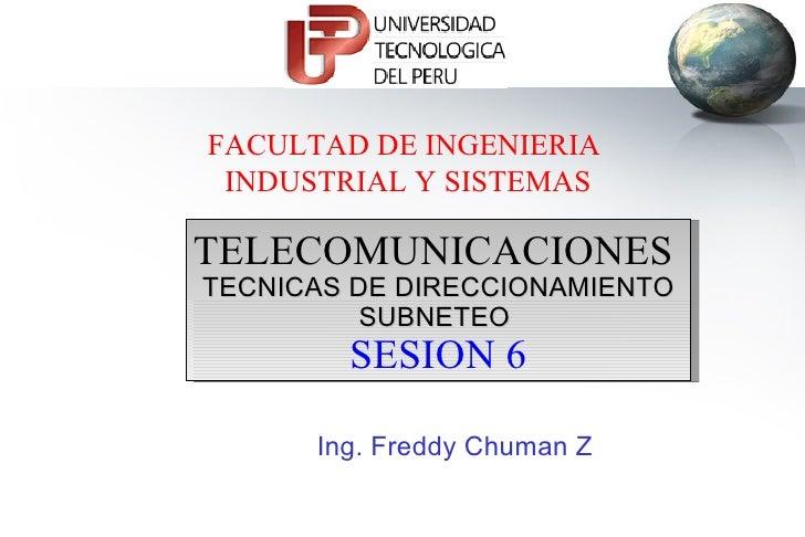 FACULTAD DE INGENIERIA  INDUSTRIAL Y SISTEMAS TELECOMUNICACIONES  TECNICAS DE DIRECCIONAMIENTO SUBNETEO   SESION 6 Ing. Fr...