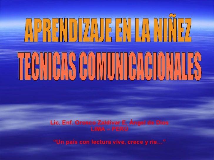 """APRENDIZAJE EN LA NIÑEZ TECNICAS COMUNICACIONALES Lic. Enf. Orosco Zaldívar E. Ángel de Dios LIMA – PERÚ """" Un país con lec..."""