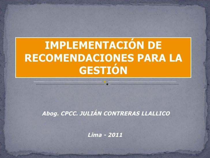 IMPLEMENTACIÓN DE RECOMENDACIONES PARA LA GESTIÓN Abog. CPCC. JULIÁN CONTRERAS LLALLICO Lima - 2011