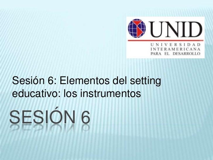 Sesión 6: Elementos del settingeducativo: los instrumentosSESIÓN 6
